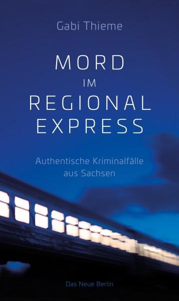 Mord im Regionalexpress - Authentische Kriminalfälle aus Sachsen